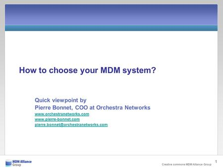 Creative commons MDM Alliance Group 1 How to choose your MDM system? Quick viewpoint by Pierre Bonnet, COO at Orchestra Networks www.orchestranetworks.com.