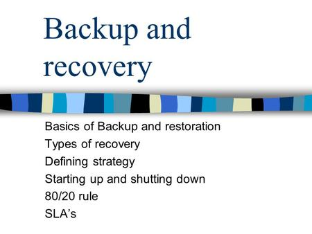 Backup and recovery Basics of Backup and restoration Types of recovery Defining strategy Starting up and shutting down 80/20 rule SLA's.