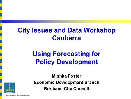 Click to edit Master title style City Issues and Data Workshop Canberra Using Forecasting for Policy Development Mishka Foster Economic Development Branch.