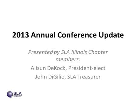 2013 Annual Conference Update Presented by SLA Illinois Chapter members: Alisun DeKock, President-elect John DiGilio, SLA Treasurer.