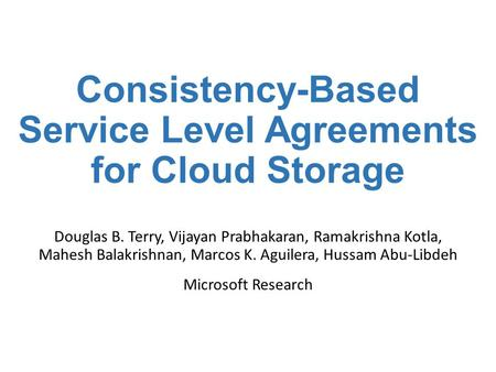Consistency-Based Service Level Agreements for Cloud Storage Douglas B. Terry, Vijayan Prabhakaran, Ramakrishna Kotla, Mahesh Balakrishnan, Marcos K. Aguilera,