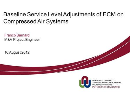 Franco Barnard M&V Project Engineer Baseline Service Level Adjustments of ECM on Compressed Air Systems 16 August 2012.
