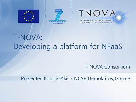 T-NOVA: Developing a platform for NFaaS T-NOVA Consortium Presenter: Kourtis Akis - NCSR Demokritos, Greece.