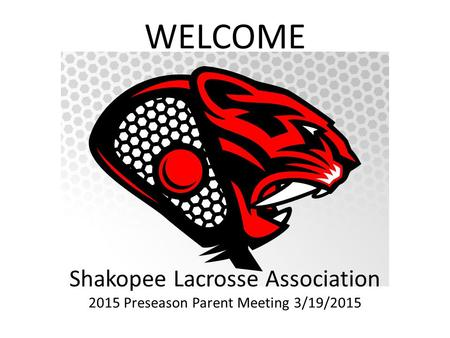 Shakopee Lacrosse Association 2015 Preseason Parent Meeting 3/19/2015 WELCOME.
