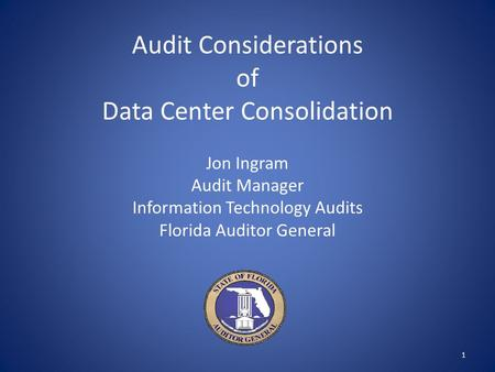 Audit Considerations of Data Center Consolidation Jon Ingram Audit Manager Information Technology Audits Florida Auditor General 1.