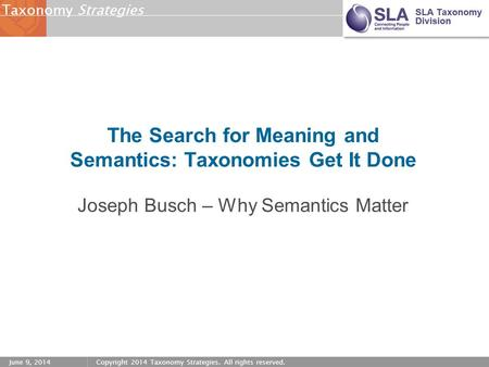 StrategiesTaxonomy June 9, 2014Copyright 2014 Taxonomy Strategies. All rights reserved. The Search for Meaning and Semantics: Taxonomies Get It Done Joseph.