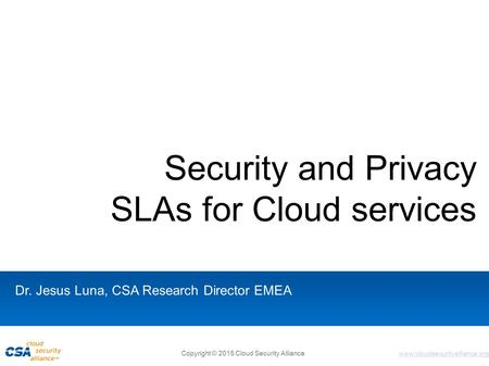 Www.cloudsecurityalliance.org Security and Privacy SLAs for Cloud services Dr. Jesus Luna, CSA Research Director EMEA Copyright © 2015 Cloud Security Alliance.