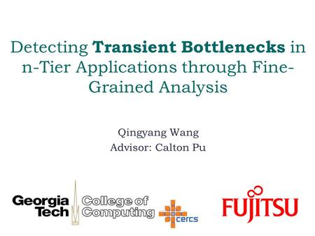 Detecting Transient Bottlenecks in n-Tier Applications through Fine- Grained Analysis Qingyang Wang Advisor: Calton Pu.
