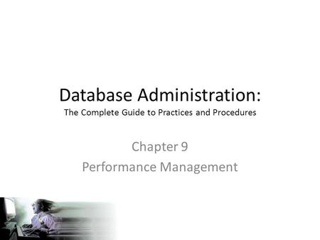 Database Administration: The Complete Guide to Practices and Procedures Chapter 9 Performance Management.