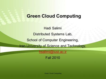 Green Cloud Computing Hadi Salimi Distributed Systems Lab, School of Computer Engineering, Iran University of Science and Technology,