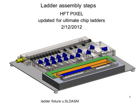 1 Ladder assembly steps HFT PIXEL updated for ultimate chip ladders 2/12/2012 ladder fixture u.SLDASM.