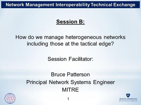 Session B: How do we manage heterogeneous networks including those at the tactical edge? Session Facilitator: Bruce Patterson Principal Network Systems.