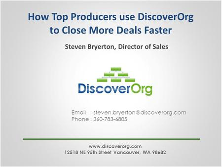 How Top Producers use DiscoverOrg to Close More Deals Faster Steven Bryerton, Director of Sales   Phone : 360-783-6805.