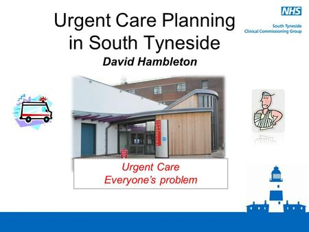 Urgent Care Planning in South Tyneside David Hambleton Urgent Care Everyone's problem.