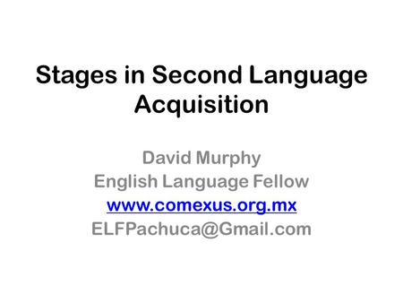 Stages in Second Language Acquisition David Murphy English Language Fellow