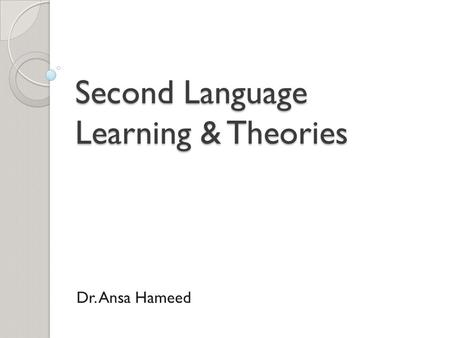 Second Language Learning & Theories Dr. Ansa Hameed.