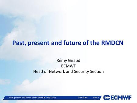 Past, present and future of the RMDCN – 02/11/11© ECMWFSlide 1 Past, present and future of the RMDCN Rémy Giraud ECMWF Head of Network and Security Section.