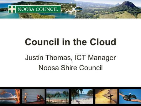 Council in the Cloud Justin Thomas, ICT Manager Noosa Shire Council.