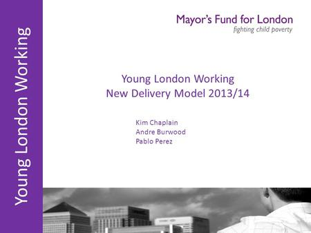 Young London Working Young London Working New Delivery Model 2013/14 Kim Chaplain Andre Burwood Pablo Perez.