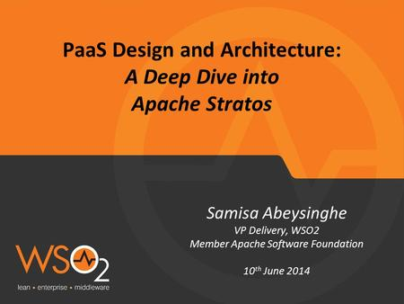 PaaS Design and Architecture: A Deep Dive into Apache Stratos Samisa Abeysinghe VP Delivery, WSO2 Member Apache Software Foundation 10 th June 2014.