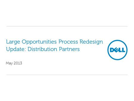 Large Opportunities Process Redesign Update: Distribution Partners May 2013.