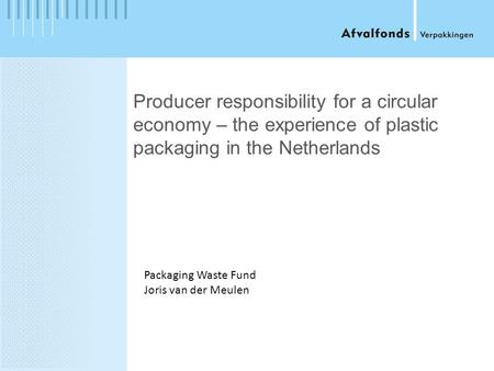 Producer responsibility for a circular economy – the experience of plastic packaging in the Netherlands Packaging Waste Fund Joris van der Meulen.