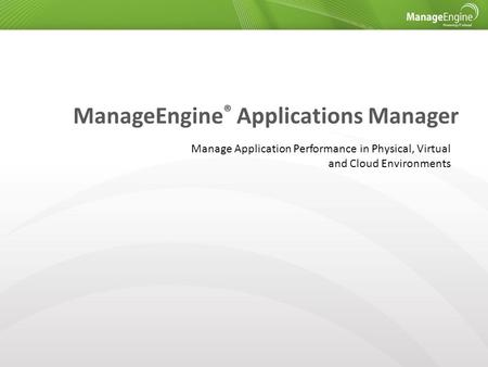 ManageEngine ® Applications Manager Manage Application Performance in Physical, Virtual and Cloud Environments.