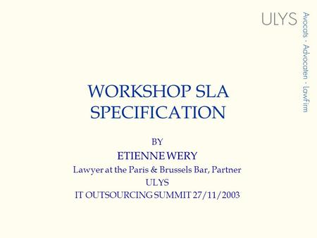 WORKSHOP SLA SPECIFICATION BY ETIENNE WERY Lawyer at the Paris & Brussels Bar, Partner ULYS IT OUTSOURCING SUMMIT 27/11/2003.