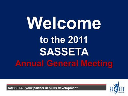 To the 2011 SASSETA Annual General Meeting Welcome SASSETA - your partner in skills development.