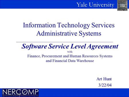 Yale University Information Technology Services Administrative Systems Art Hunt 3/22/04 Software Service Level Agreement with Finance, Procurement and.