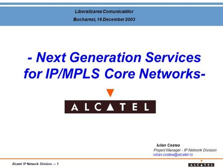 Alcatel IP Network Division — 1 - Next Generation Services for IP/MPLS Core Networks- Iulian Costea Project Manager - IP Network Division