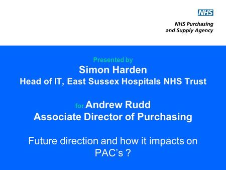 Presented by Simon Harden Head of IT, East Sussex Hospitals NHS Trust for Andrew Rudd Associate Director of Purchasing Future direction and how it impacts.