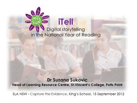 ITell Digital storytelling in the National Year of Reading Dr Suzana Sukovic Head of Learning Resource Centre, St.Vincent's College, Potts Point SLA NSW.