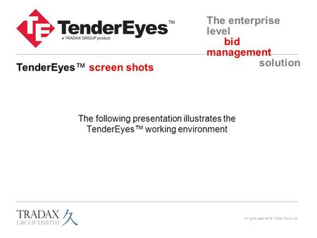 The enterprise level bid management solution All rights reserved © Tradax Group Ltd The following presentation illustrates the TenderEyes™ working environment.