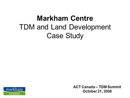 Markham Centre TDM and Land Development Case Study ACT Canada – TDM Summit October 21, 2008.