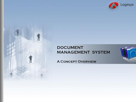 DOCUMENT MANAGEMENT SYSTEM A Concept Overview. Logesys Solutions India Pvt. Ltd Need for Effective Document Management Effective document management enables.