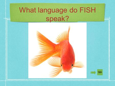 What language do FISH speak?. Learn a Second Language A mouse saved her young from a ferocious cat by barking 'bow bow'. After the cat ran away, the mouse.