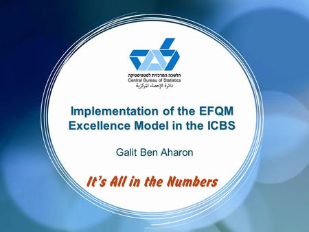 Implementation of the EFQM Excellence Model in the ICBS Galit Ben Aharon.
