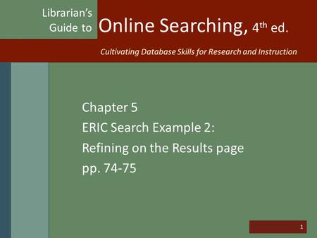 1 Online Searching, 4 th ed. Chapter 5 ERIC Search Example 2: Refining on the Results page pp. 74-75 Librarian's Guide to Cultivating Database Skills for.
