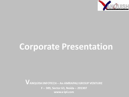 Corporate Presentation V ANQUISH INFOTECH – An AMRAPALI GROUP VENTURE F – 389, Sector 63, Noida – 201307 www.v-ipl.com.