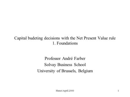 Hanoi April 20001 Capital budeting decisions with the Net Present Value rule 1. Foundations Professor André Farber Solvay Business School University of.