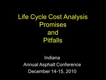 Life Cycle Cost Analysis Promises and Pitfalls Indiana Annual Asphalt Conference December 14-15, 2010.