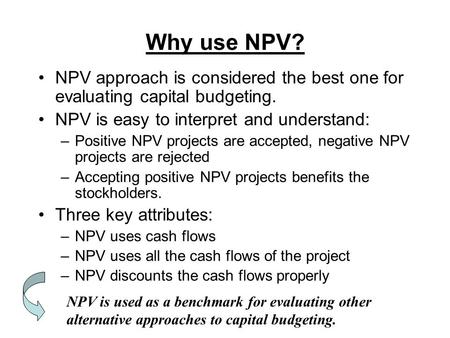 Why use NPV? NPV approach is considered the best one for evaluating capital budgeting. NPV is easy to interpret and understand: –Positive NPV projects.