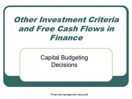 Financial management: lecture 6 Other Investment Criteria and Free Cash Flows in Finance Capital Budgeting Decisions.
