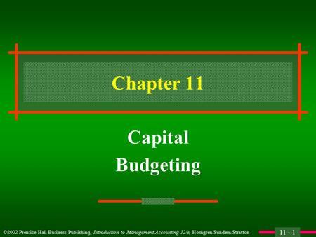 11 - 1 ©2002 Prentice Hall Business Publishing, Introduction to Management Accounting 12/e, Horngren/Sundem/Stratton Chapter 11 Capital Budgeting.