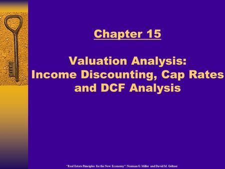 """Real Estate Principles for the New Economy"": Norman G. Miller and David M. Geltner Chapter 15 Valuation Analysis: Income Discounting, Cap Rates and DCF."