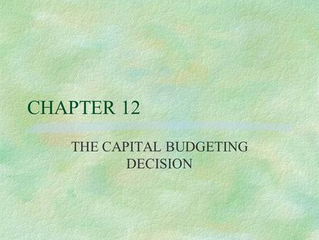 CHAPTER 12 THE CAPITAL BUDGETING DECISION Capital Expenditures Decision §CE usually require initial cash outflows in hope of future benefits or cash.