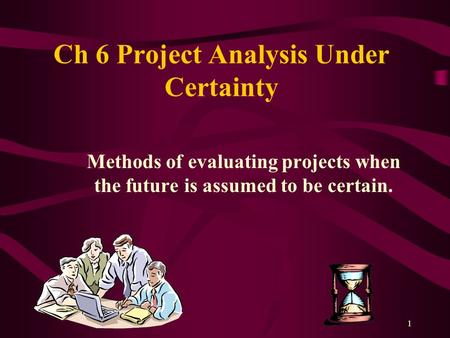 1 Ch 6 Project Analysis Under Certainty Methods of evaluating projects when the future is assumed to be certain.