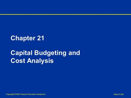 Copyright © 2003 Pearson Education Canada Inc. Slide 21-203 Chapter 21 Capital Budgeting and Cost Analysis.