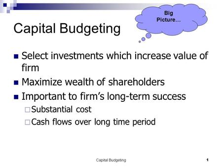 Capital Budgeting1 Select investments which increase value of firm Maximize wealth of shareholders Important to firm's long-term success  Substantial.